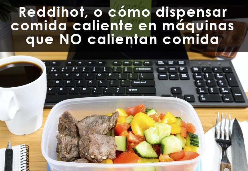 ReddiHot, o cómo dispensar comida caliente en máquinas que NO calientan comida